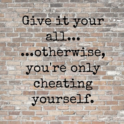 give it your all, otherwise you're only cheating yourself