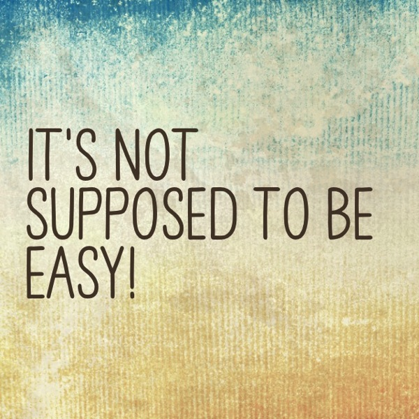 It's Not Supposed to Be Easy!