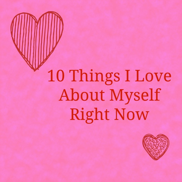 10 Things I Love About Myself Right Now