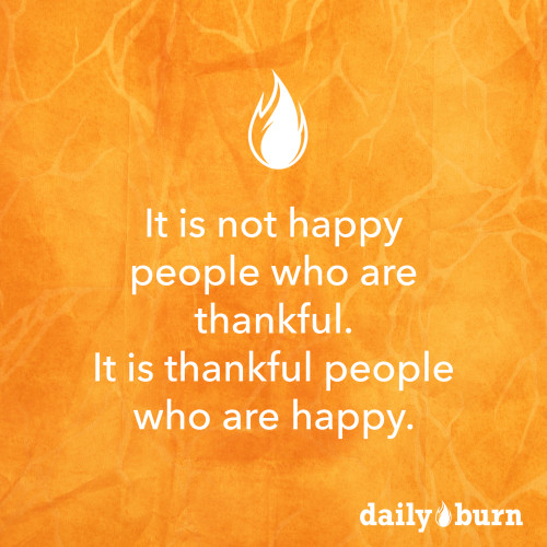 It is not happy people who are thankful; it is thankful people who are happy. (Inspirational quote!)