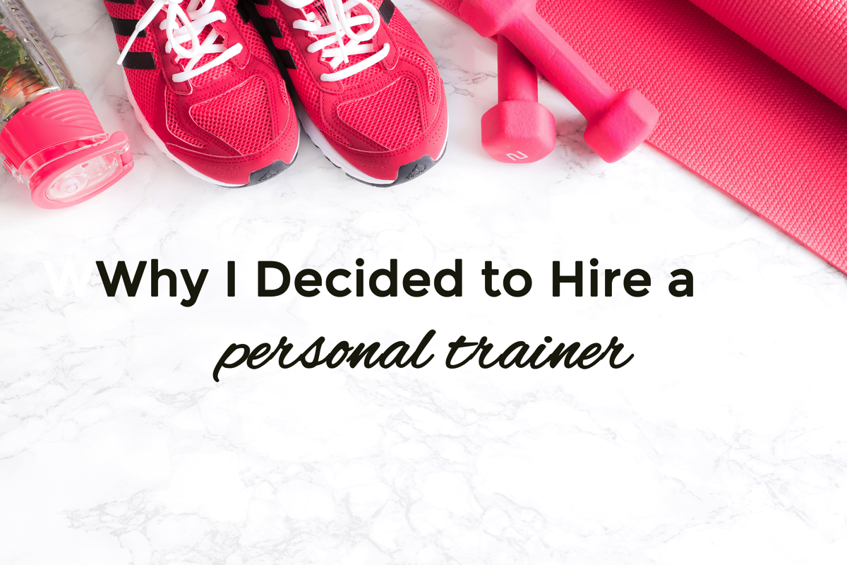 Why I Decided to Hire a Personal Trainer