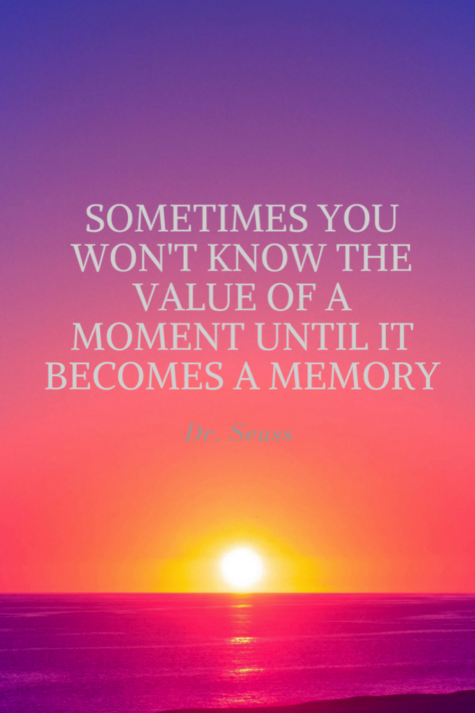 Sometimes you won t know the value of a moment until it becomes a memory